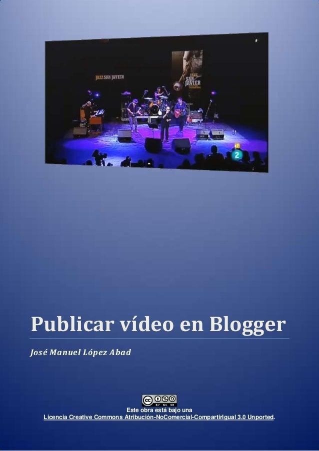 Publicar vídeo en Blogger José Manuel López Abad  Este obra está bajo una Licencia Creative Commons Atribución-NoComercial...