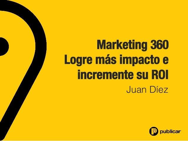 Marketing 360 Logre más impacto e incremente su ROI Juan Díez