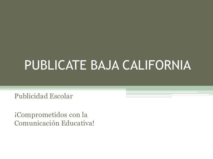 PUBLICATE BAJA CALIFORNIAPublicidad Escolar¡Comprometidos con laComunicación Educativa!