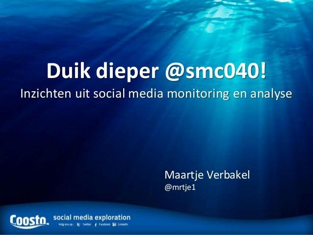 Duik dieper @smc040!Inzichten uit social media monitoring en analyse                         Maartje Verbakel             ...