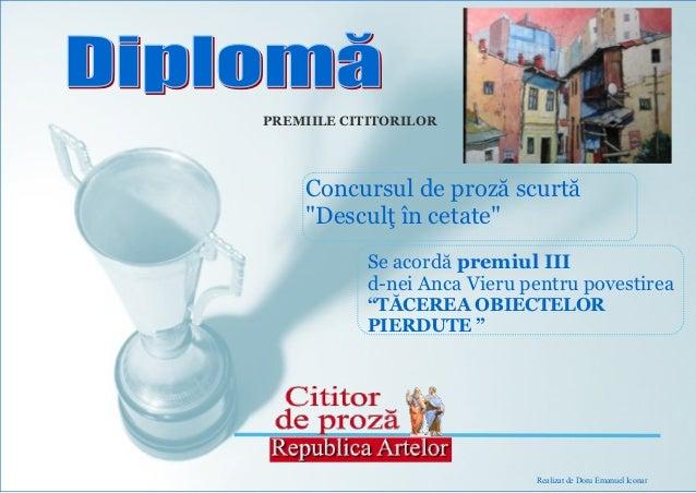 """PREMIILE CITITORILOR    Concursul de proză scurtă    """"Desculţ în cetate""""            Se acordă premiul III            d-nei..."""