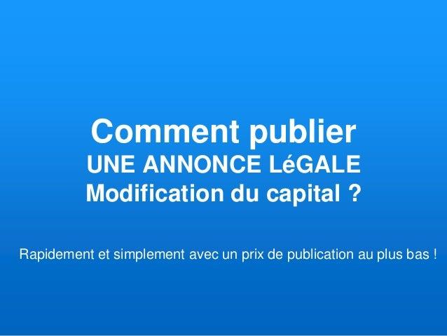 Comment publier UNE ANNONCE LéGALE Modification du capital ? Rapidement et simplement avec un prix de publication au plus ...