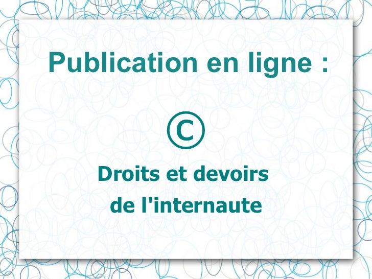 Publication en ligne :   <ul><li>© </li></ul><ul><li>Droits et devoirs  </li></ul><ul><li>de l'internaute </li></ul>