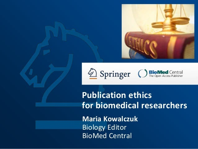 Publication ethics for biomedical researchers Maria Kowalczuk Biology Editor BioMed Central