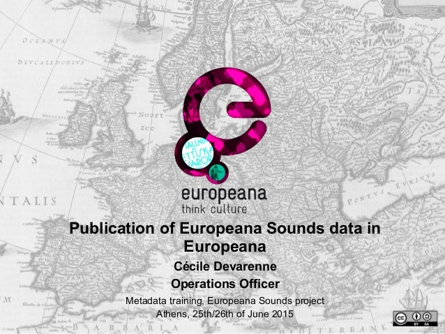 Publication of Europeana Sounds data in Europeana Cécile Devarenne Operations Officer Metadata training, Europeana Sounds ...