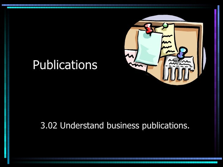 Publications 3.02 Understand business publications.