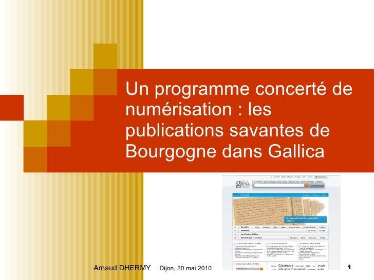 Un programme concerté de numérisation : les publications savantes de Bourgogne dans Gallica Arnaud DHERMY   Dijon, 20 mai ...