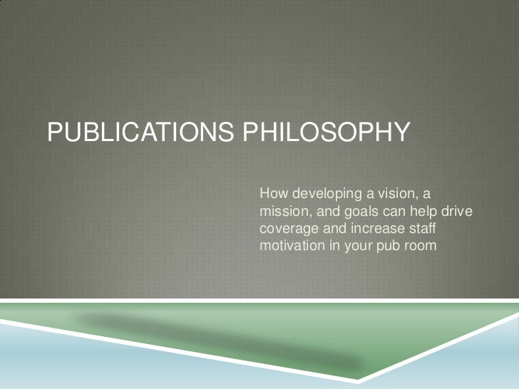 Publications philosophy<br />How developing a vision, a mission, and goals can help drive coverage and increase staff moti...