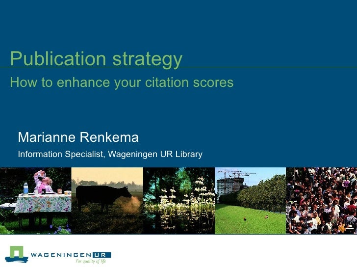 Publication strategy How to enhance your citation scores Marianne Renkema Information Specialist, Wageningen UR Library