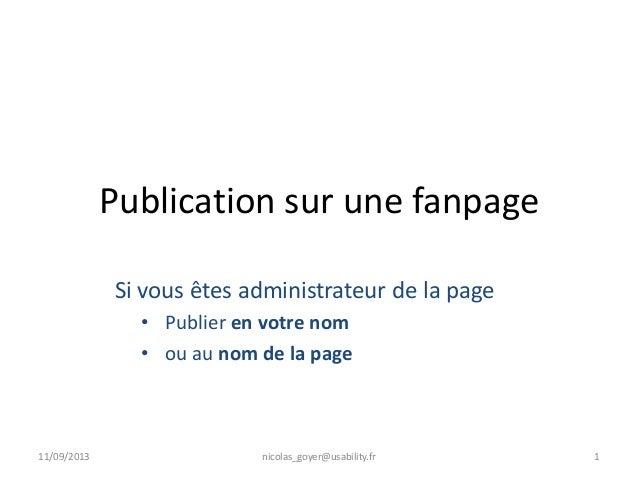 Publication sur une fanpage Si vous êtes administrateur de la page • Publier en votre nom • ou au nom de la page 11/09/201...