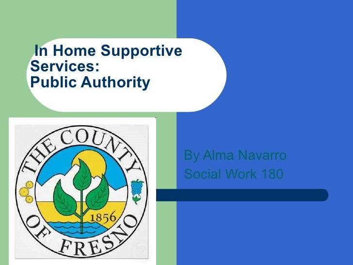 In Home Supportive Services:  Public Authority  By Alma Navarro Social Work 180