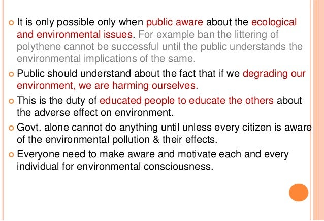 public environmental awareness and education Public environmental awareness and education action can be taken in a variety of areas to increase environmental awareness and education some of these categories are: environmental legal rights and responsibilities and associated consequences, use of the media, awareness raising campaigns, incorporation of environmental issues in mainstream .