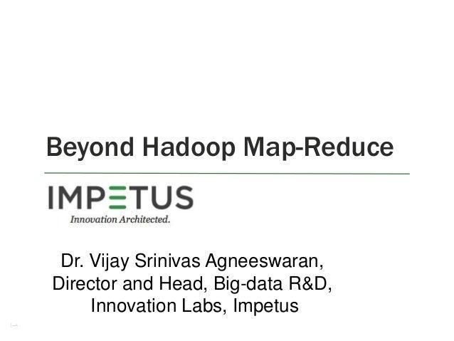 Beyond Hadoop Map-Reduce  Dr. Vijay Srinivas Agneeswaran, Director and Head, Big-data R&D, Innovation Labs, Impetus 1