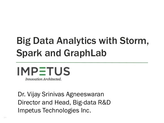 1 Big Data Analytics with Storm, Spark and GraphLab Dr. Vijay Srinivas Agneeswaran Director and Head, Big-data R&D Impetus...
