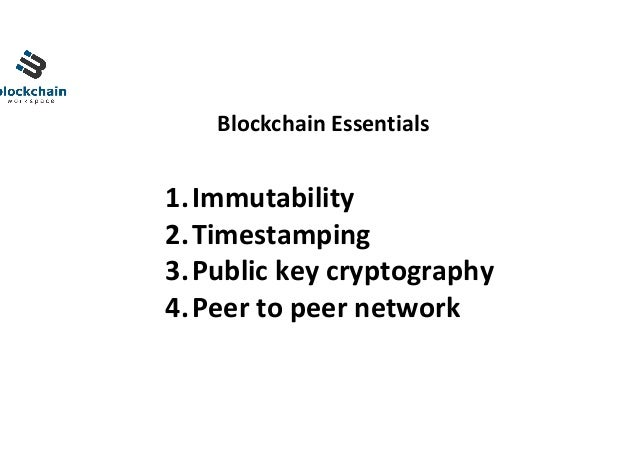 BlockchainEssentials 1.Immutability 2.Timestamping 3.Publickeycryptography 4.Peertopeernetwork