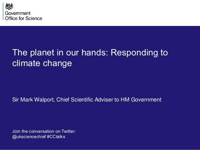 The planet in our hands: Responding to climate change Sir Mark Walport, Chief Scientific Adviser to HM Government Join the...