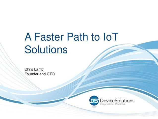 A Faster Path to IoT Solutions Chris Lamb Founder and CTO
