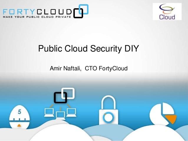 Public Cloud Security DIY Amir Naftali, CTO FortyCloud