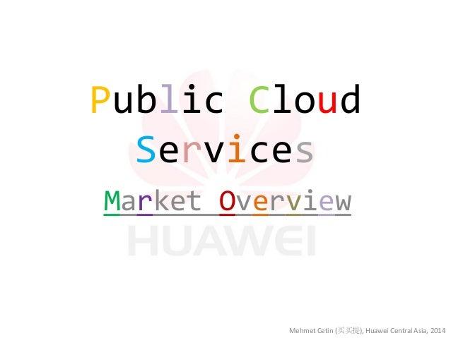 Public Cloud Services  Market Overview  Mehmet Cetin (买买提), Huawei Central Asia, 2014