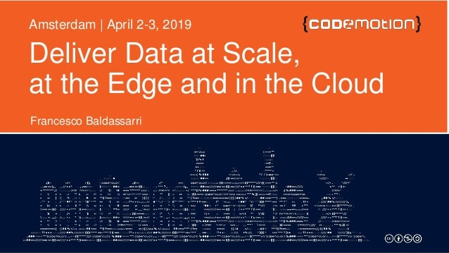 Deliver Data at Scale, at the Edge and in the Cloud Francesco Baldassarri Amsterdam | April 2-3, 2019