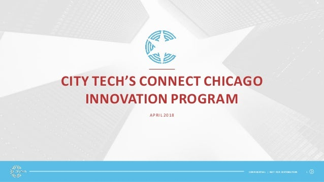 CONFIDENTIAL | NOT FOR DISTRIBUTION 1 CITY TECH'S CONNECT CHICAGO INNOVATION PROGRAM APRIL 2018