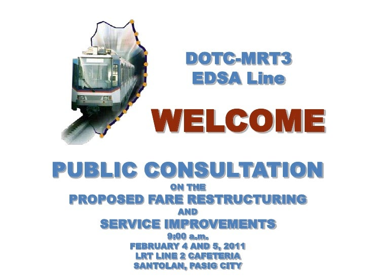 DOTC-MRT3<br />EDSA Line<br />WELCOME<br />PUBLIC CONSULTATION<br />ON THE<br />PROPOSED FARE RESTRUCTURING<br />AND<br />...
