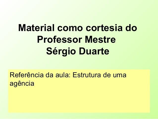 Material como cortesia do Professor Mestre Sérgio Duarte Referência da aula: Estrutura de uma agência