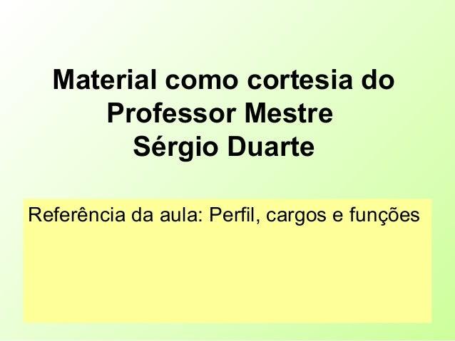 Material como cortesia do Professor Mestre Sérgio Duarte Referência da aula: Perfil, cargos e funções