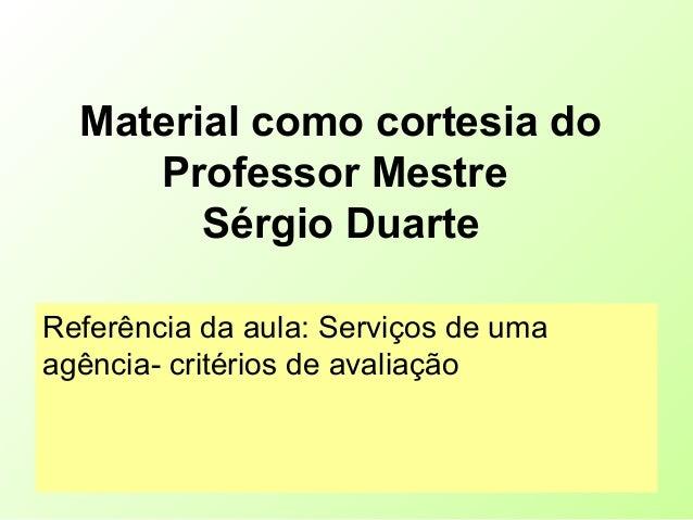 Material como cortesia do Professor Mestre Sérgio Duarte Referência da aula: Serviços de uma agência- critérios de avaliaç...