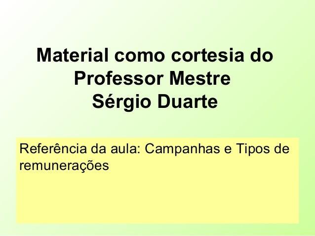 Material como cortesia do Professor Mestre Sérgio Duarte Referência da aula: Campanhas e Tipos de remunerações