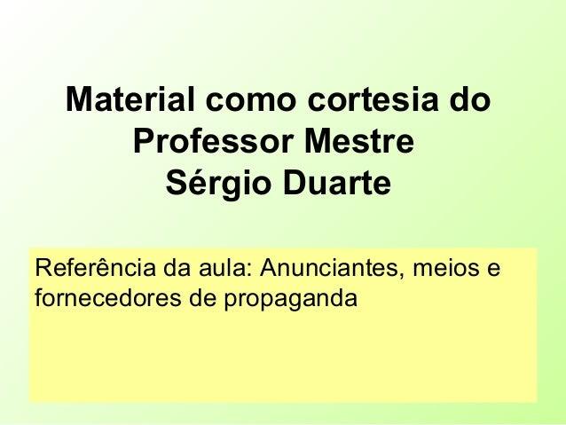 Material como cortesia do Professor Mestre Sérgio Duarte Referência da aula: Anunciantes, meios e fornecedores de propagan...