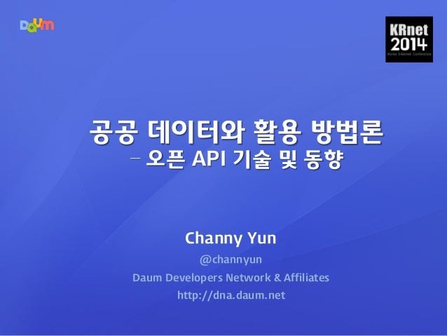 Channy Yun @channyun Daum Developers Network & Affiliates http://dna.daum.net 공공 데이터와 활용 방법론 – 오픈 API 기술 및 동향