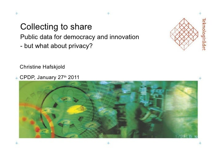 Collecting to share Public data for democracy and innovation - but what about privacy? Christine Hafskjold CPDP, January 2...
