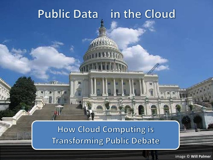 Public Data    in the Cloud<br />How Cloud Computing is Transforming Public Debate<br />image © Will Palmer<br />