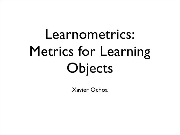Learnometrics: Metrics for Learning       Objects        Xavier Ochoa