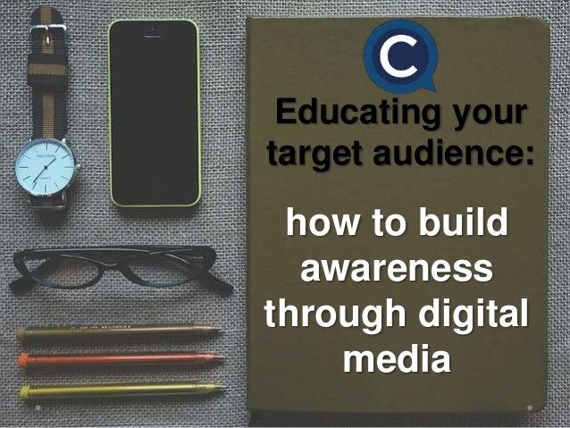 Educating your target audience: how to build awareness through digital media