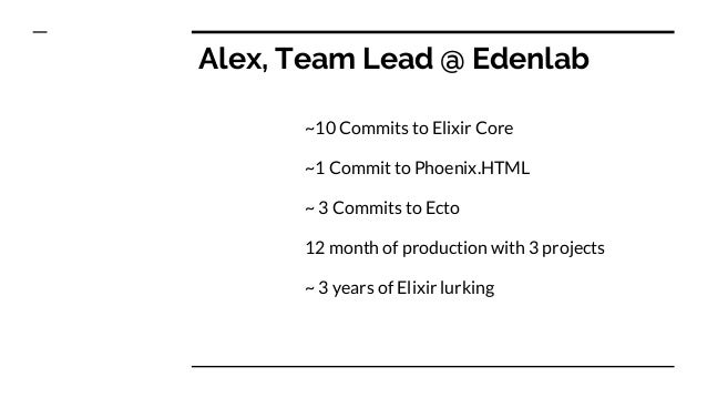 Alex, Team Lead @ Edenlab ~10 Commits to Elixir Core ~1 Commit to Phoenix.HTML ~ 3 Commits to Ecto 12 month of production ...