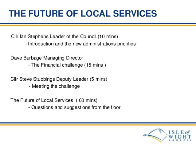 THE FUTURE OF LOCAL SERVICES Cllr Ian Stephens Leader of the Council (10 mins) - Introduction and the new administrations ...