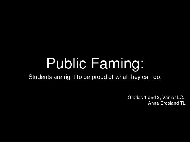 Public Faming: Students are right to be proud of what they can do. Grades 1 and 2, Vanier LC. Anna Crosland TL