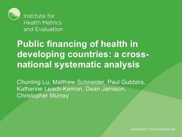 Public financing of health in developing countries: a cross-national systematic analysis Chunling Lu, Matthew Schneider, P...