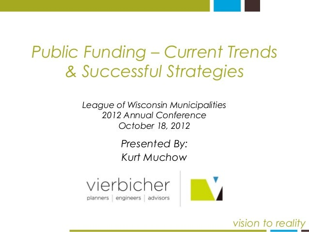 Public Funding – Current Trends  & Successful Strategies  Presented By:  Kurt Muchow  vision to reality  League of Wiscons...