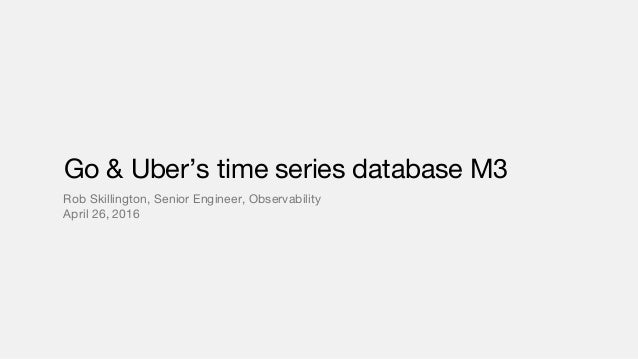 Go & Uber's time series database M3 Rob Skillington, Senior Engineer, Observability April 26, 2016