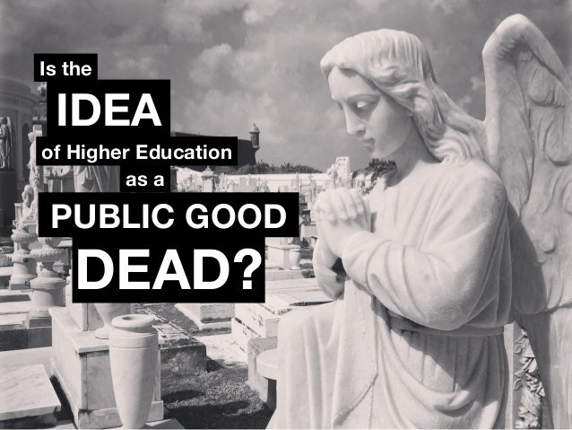 Is the  IDEA  of Higher Education  as a  PUBLIC GOOD  DEAD?
