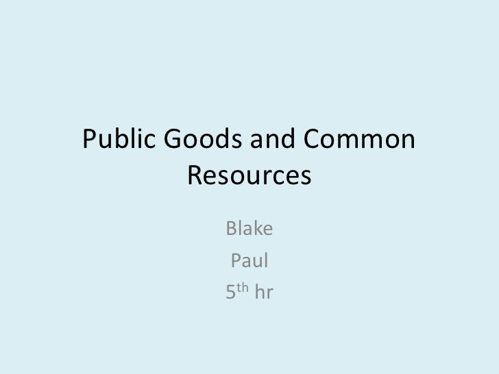 Public Goods and Common Resources<br />Blake<br />Paul<br />5th hr<br />
