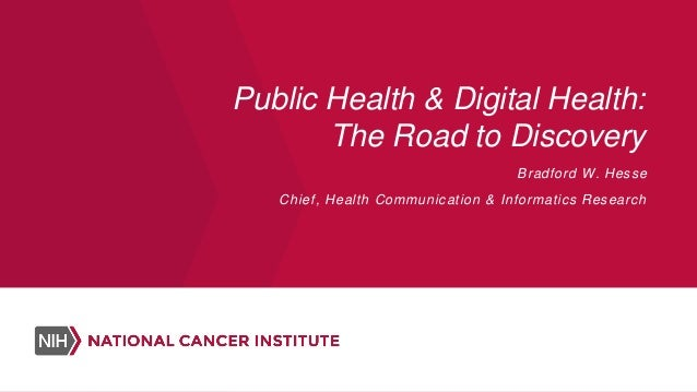Public Health & Digital Health: The Road to Discovery Bradford W. Hesse Chief, Health Communication & Informatics Research