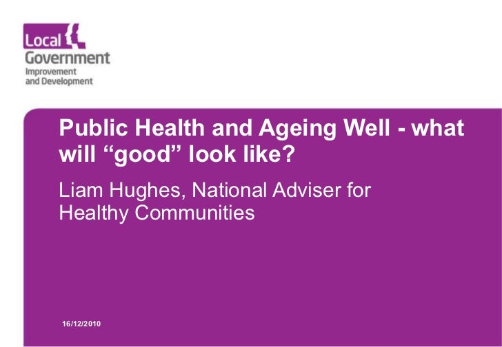 """Public Health and Ageing Well - what will """"good"""" look like? Liam Hughes, National Adviser for Healthy Communities 16/12/2010"""