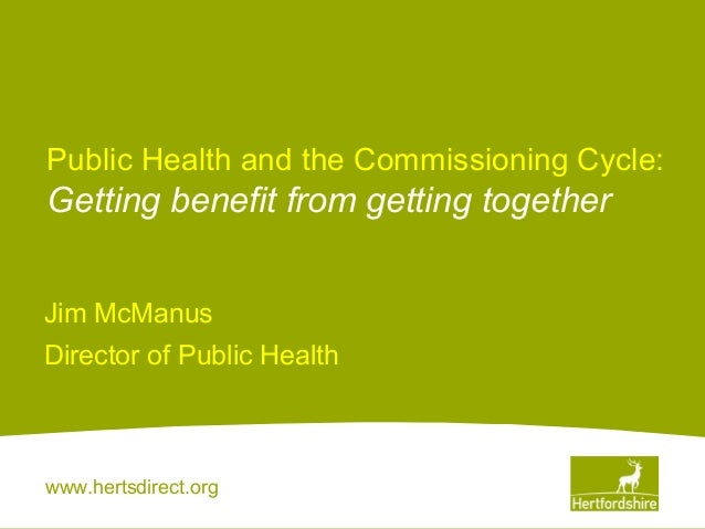 www.hertsdirect.orgPublic Health and the Commissioning Cycle:Getting benefit from getting togetherJim McManusDirector of P...