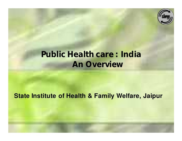 Public Health care : India                  An Overview   State Institute of Health & Family Welfare, Jaipur