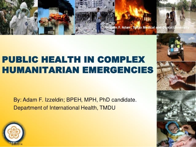 Izzeldin F. Adam; Tokyo Medical and Dental University  PUBLIC HEALTH IN COMPLEX HUMANITARIAN EMERGENCIES  By: Adam F. Izze...