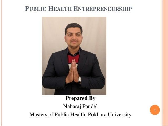 PUBLIC HEALTH ENTREPRENEURSHIP Prepared By Nabaraj Paudel Masters of Public Health, Pokhara University 1